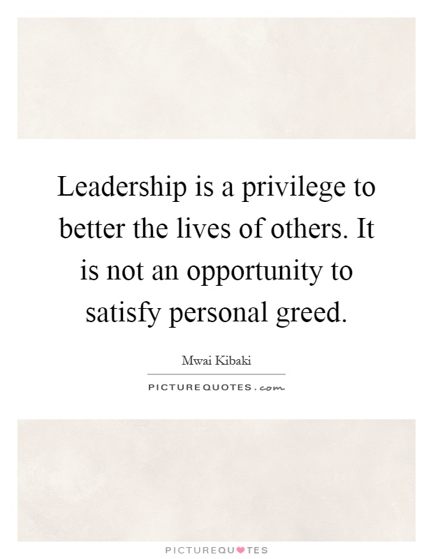 Leadership is a privilege to better the lives of others. It is not an opportunity to satisfy personal greed Picture Quote #1