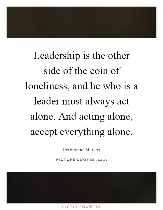 Leadership is the other side of the coin of loneliness, and he who is a leader must always act alone. And acting alone, accept everything alone Picture Quote #1