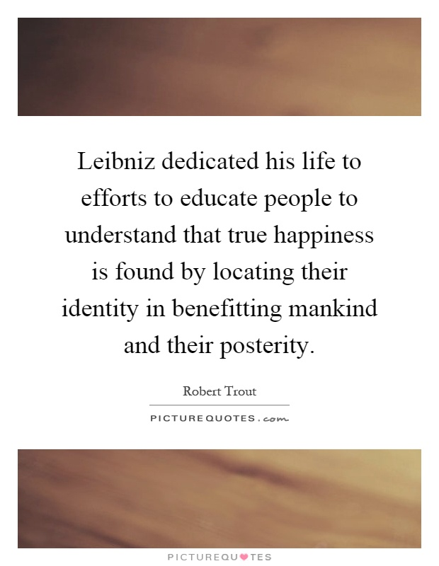 Leibniz dedicated his life to efforts to educate people to understand that true happiness is found by locating their identity in benefitting mankind and their posterity Picture Quote #1
