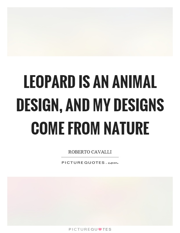 Leopard is an animal design, and my designs come from nature Picture Quote #1