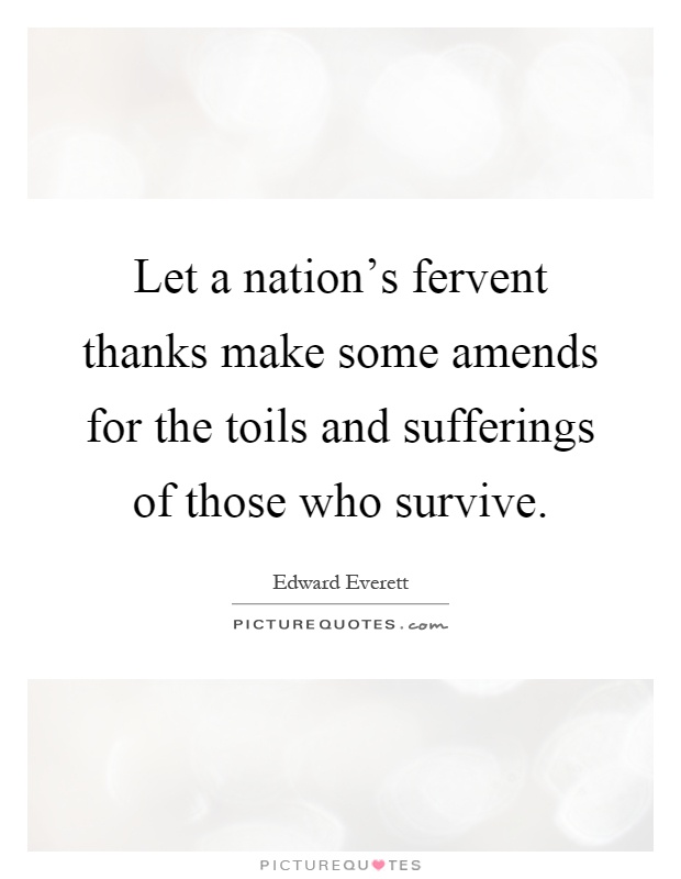 Let a nation's fervent thanks make some amends for the toils and sufferings of those who survive Picture Quote #1