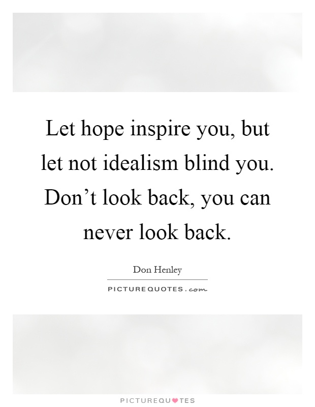 Let hope inspire you, but let not idealism blind you. Don't look back, you can never look back Picture Quote #1
