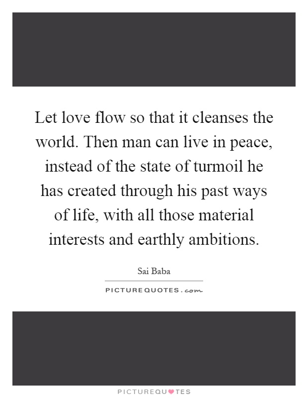 Let love flow so that it cleanses the world. Then man can live in peace, instead of the state of turmoil he has created through his past ways of life, with all those material interests and earthly ambitions Picture Quote #1