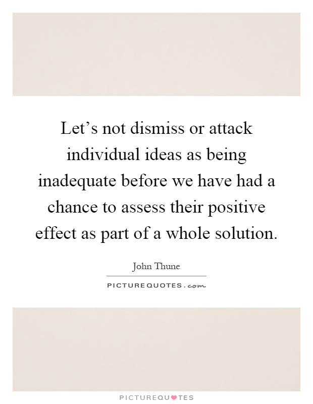 Let's not dismiss or attack individual ideas as being inadequate before we have had a chance to assess their positive effect as part of a whole solution Picture Quote #1