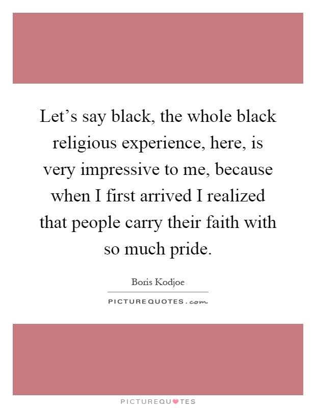 Let's say black, the whole black religious experience, here, is very impressive to me, because when I first arrived I realized that people carry their faith with so much pride Picture Quote #1