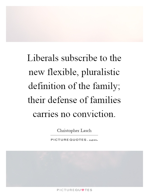 Liberals subscribe to the new flexible, pluralistic definition of the family; their defense of families carries no conviction Picture Quote #1