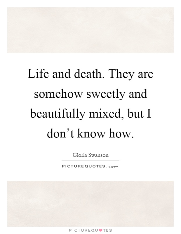 Life and death. They are somehow sweetly and beautifully mixed, but I don't know how Picture Quote #1