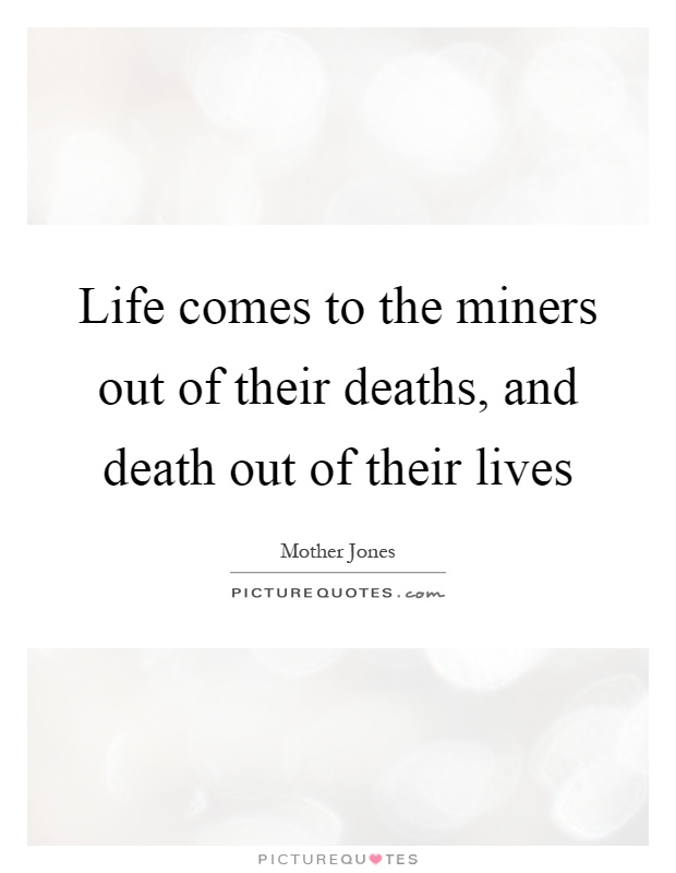 Life comes to the miners out of their deaths, and death out of their lives Picture Quote #1