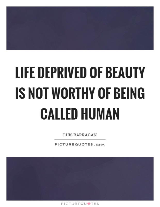 Life deprived of beauty is not worthy of being called human Picture Quote #1