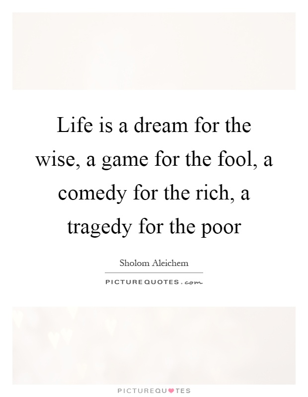 Life is a dream for the wise, a game for the fool, a comedy for the rich, a tragedy for the poor Picture Quote #1