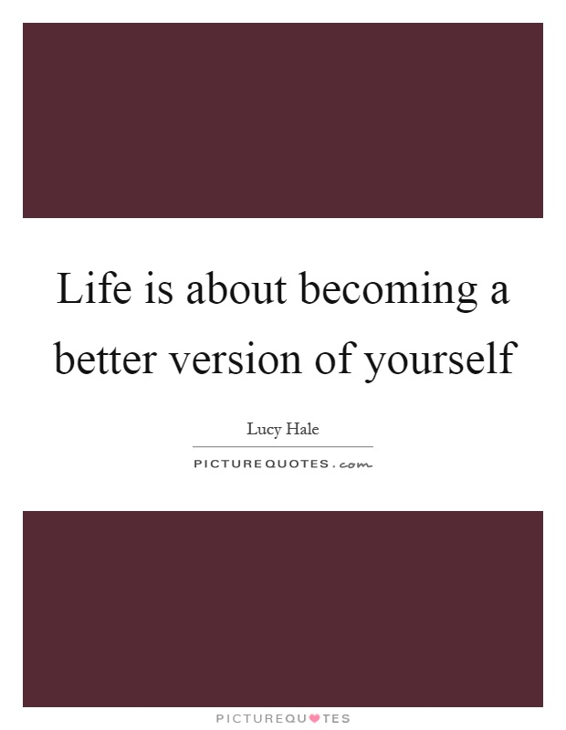 Life is about becoming a better version of yourself Picture Quote #1