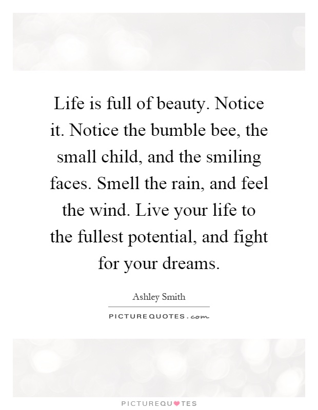 Life is full of beauty. Notice it. Notice the bumble bee, the small child, and the smiling faces. Smell the rain, and feel the wind. Live your life to the fullest potential, and fight for your dreams Picture Quote #1