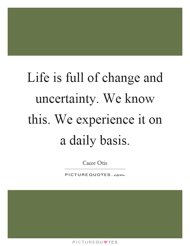 Life is full of change and uncertainty. We know this. We experience it on a daily basis Picture Quote #1