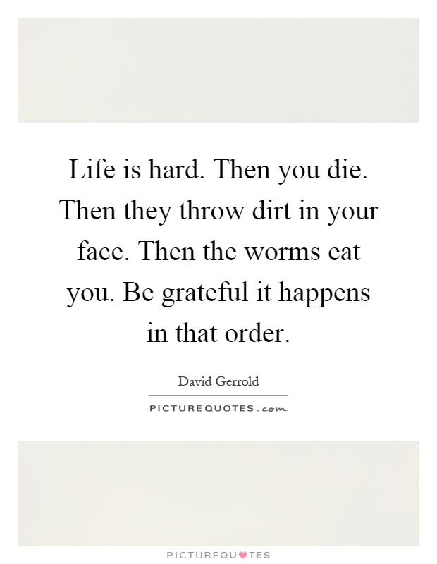 Life is hard. Then you die. Then they throw dirt in your face. Then the worms eat you. Be grateful it happens in that order Picture Quote #1