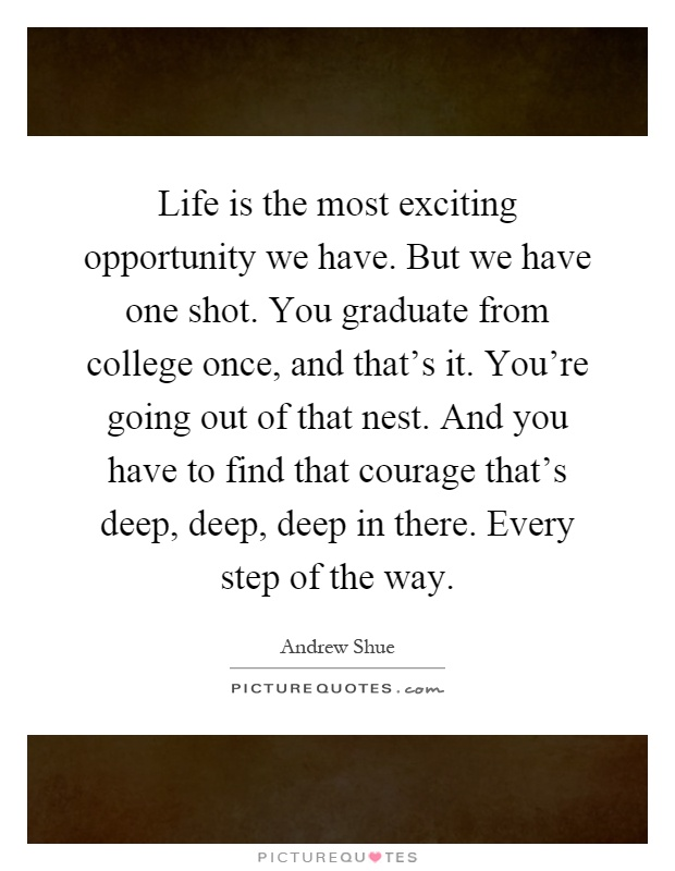 Life is the most exciting opportunity we have. But we have one shot. You graduate from college once, and that's it. You're going out of that nest. And you have to find that courage that's deep, deep, deep in there. Every step of the way Picture Quote #1