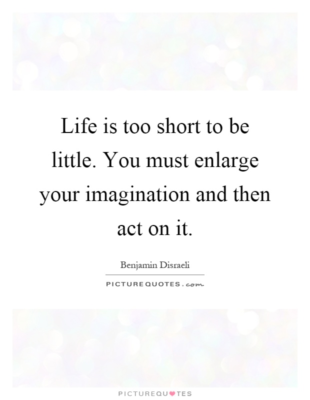 Life is too short to be little. You must enlarge your imagination and then act on it Picture Quote #1
