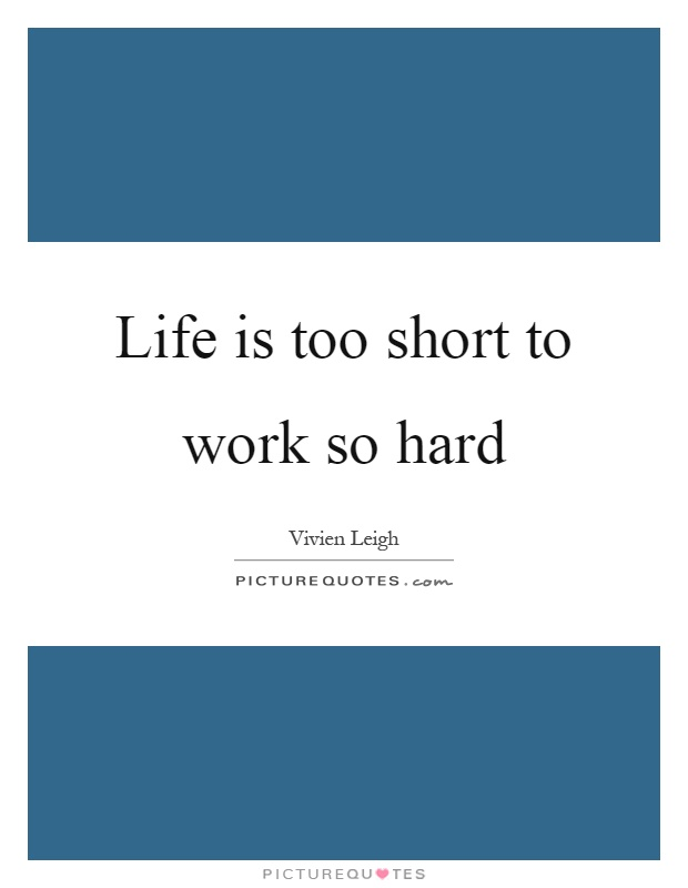 Life is too short to work so hard Picture Quote #1