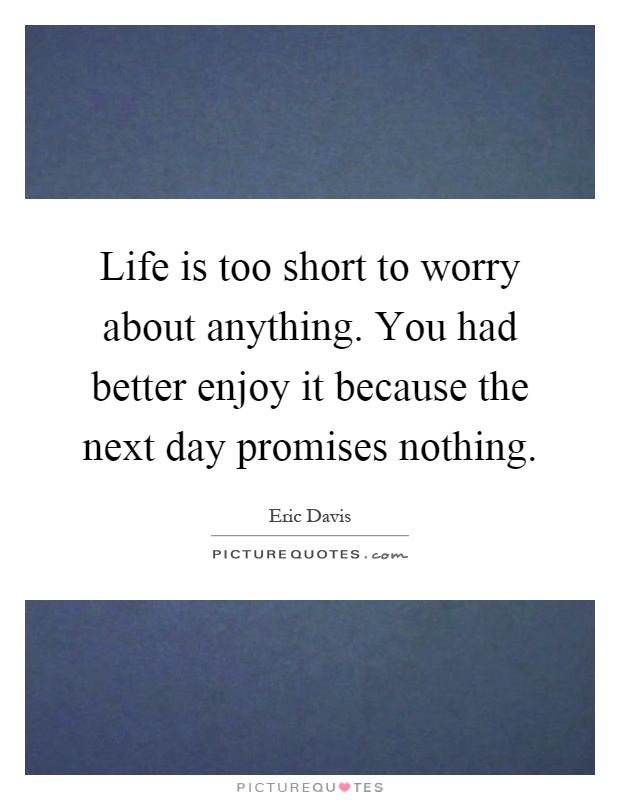 Life is too short to worry about anything. You had better enjoy it because the next day promises nothing Picture Quote #1