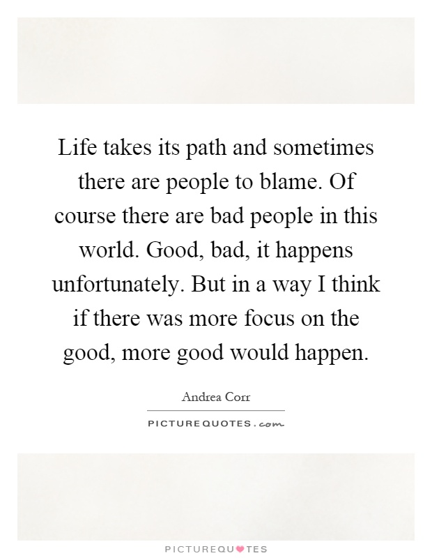 Life takes its path and sometimes there are people to blame. Of course there are bad people in this world. Good, bad, it happens unfortunately. But in a way I think if there was more focus on the good, more good would happen Picture Quote #1