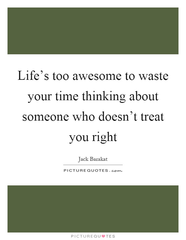 Life's too awesome to waste your time thinking about someone who doesn't treat you right Picture Quote #1