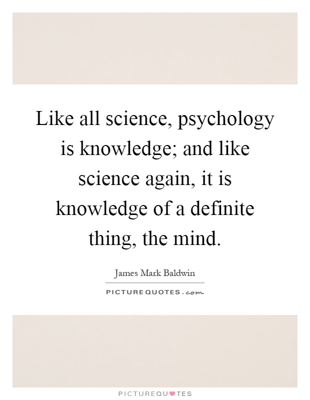 Like all science, psychology is knowledge; and like science again, it is knowledge of a definite thing, the mind Picture Quote #1