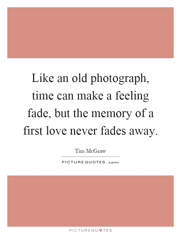 Like an old photograph, time can make a feeling fade, but the memory of a first love never fades away Picture Quote #1