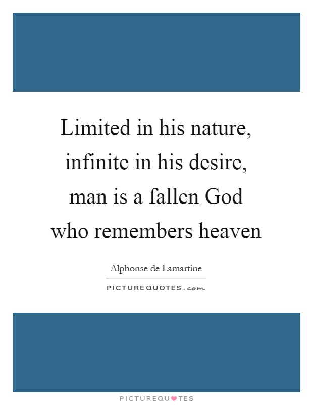 Limited in his nature, infinite in his desire, man is a fallen God who remembers heaven Picture Quote #1