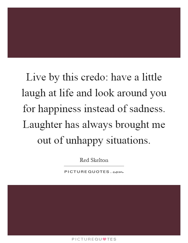 Live by this credo: have a little laugh at life and look around you for happiness instead of sadness. Laughter has always brought me out of unhappy situations Picture Quote #1