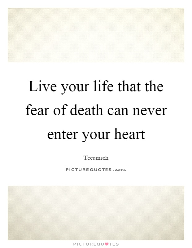 Live your life that the fear of death can never enter your heart Picture Quote #1