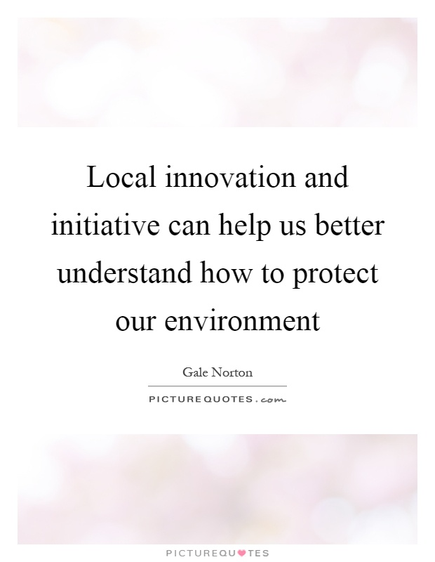 Local innovation and initiative can help us better understand how to protect our environment Picture Quote #1
