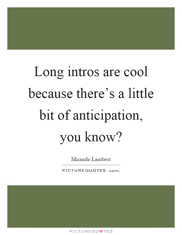 Long intros are cool because there's a little bit of anticipation, you know? Picture Quote #1