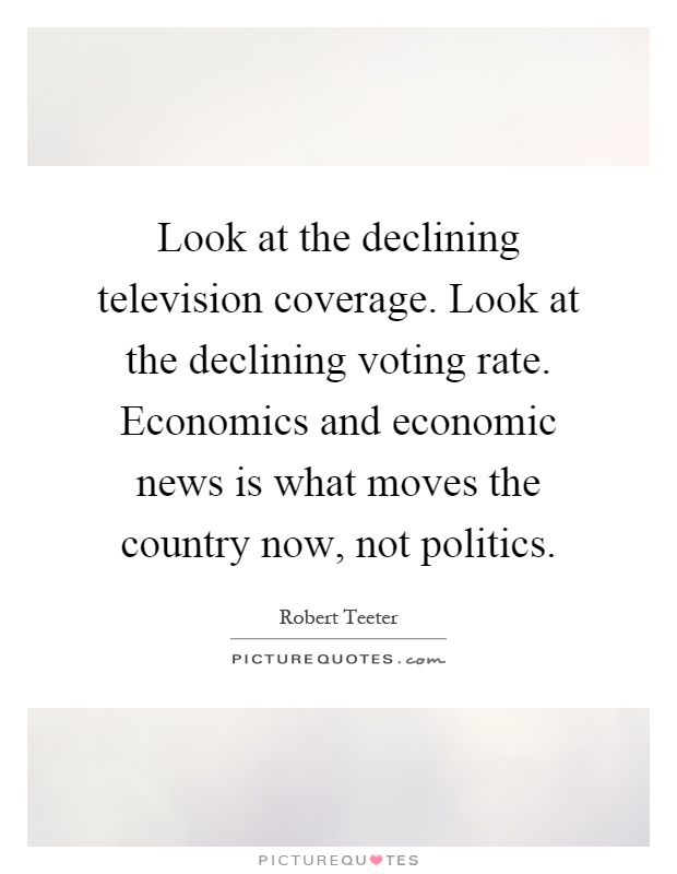 Look at the declining television coverage. Look at the declining voting rate. Economics and economic news is what moves the country now, not politics Picture Quote #1