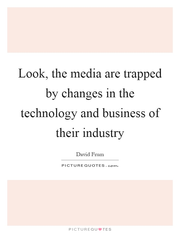 Look, the media are trapped by changes in the technology and business of their industry Picture Quote #1