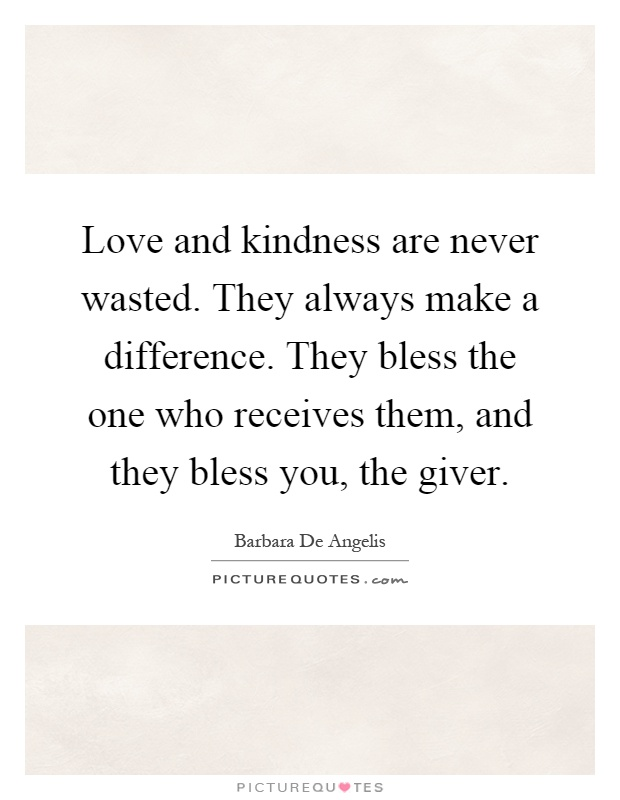 Love and kindness are never wasted. They always make a difference. They bless the one who receives them, and they bless you, the giver Picture Quote #1
