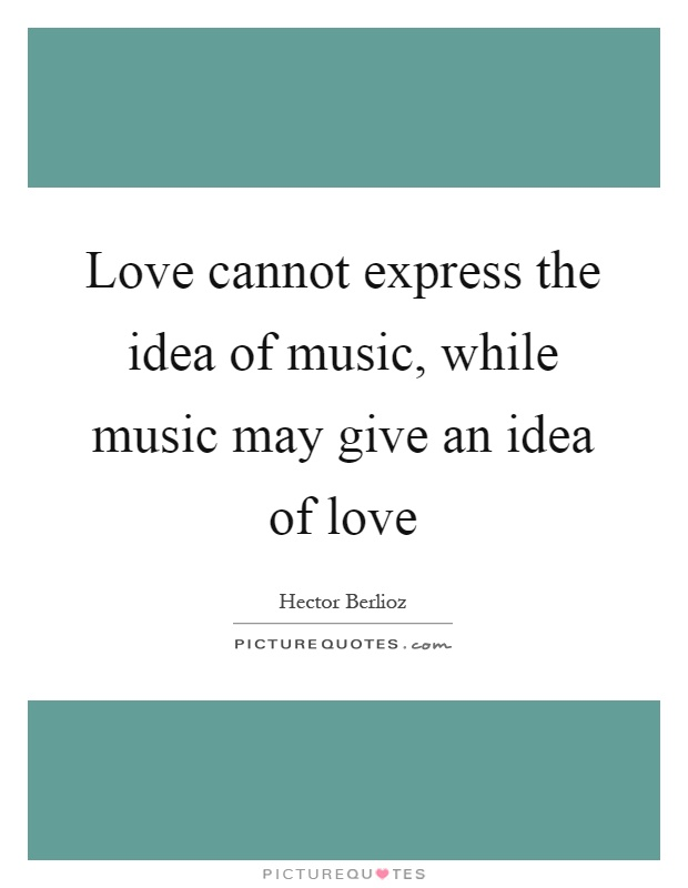 Love cannot express the idea of music, while music may give an idea of love Picture Quote #1