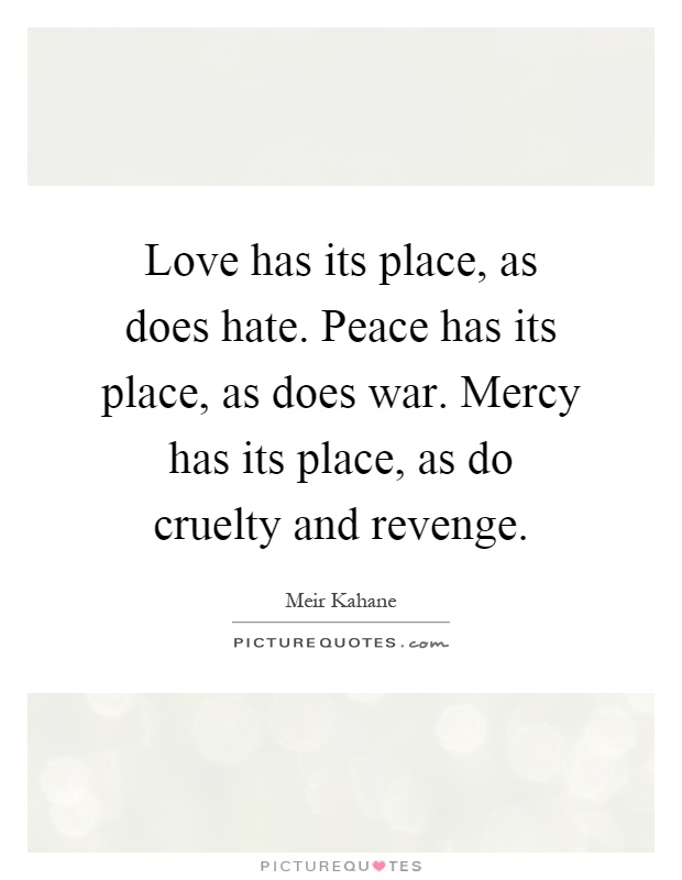 Love has its place, as does hate. Peace has its place, as does war. Mercy has its place, as do cruelty and revenge Picture Quote #1