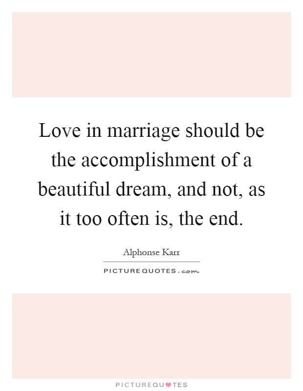 Love in marriage should be the accomplishment of a beautiful dream, and not, as it too often is, the end Picture Quote #1