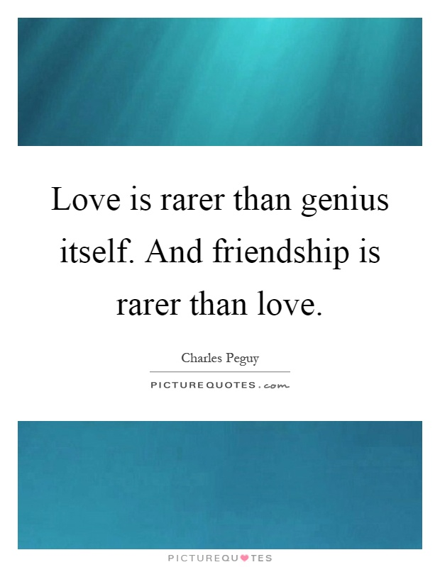 Love is rarer than genius itself. And friendship is rarer than love Picture Quote #1