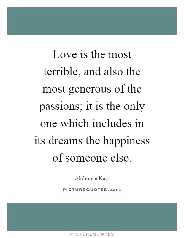 Love is the most terrible, and also the most generous of the passions; it is the only one which includes in its dreams the happiness of someone else Picture Quote #1