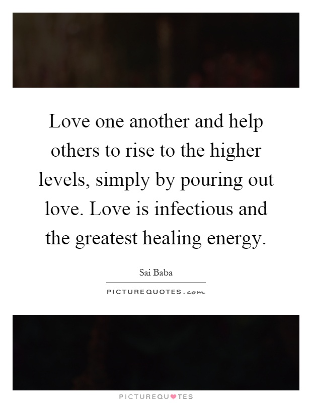 Love one another and help others to rise to the higher levels, simply by pouring out love. Love is infectious and the greatest healing energy Picture Quote #1