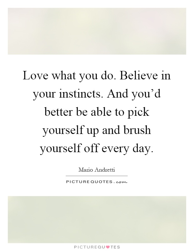 Love what you do. Believe in your instincts. And you'd better be able to pick yourself up and brush yourself off every day Picture Quote #1