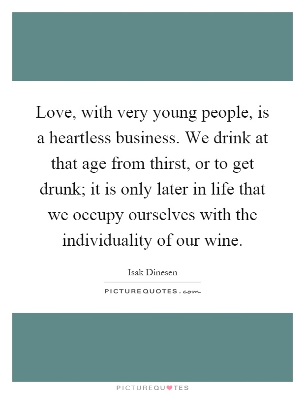 Love, with very young people, is a heartless business. We drink at that age from thirst, or to get drunk; it is only later in life that we occupy ourselves with the individuality of our wine Picture Quote #1