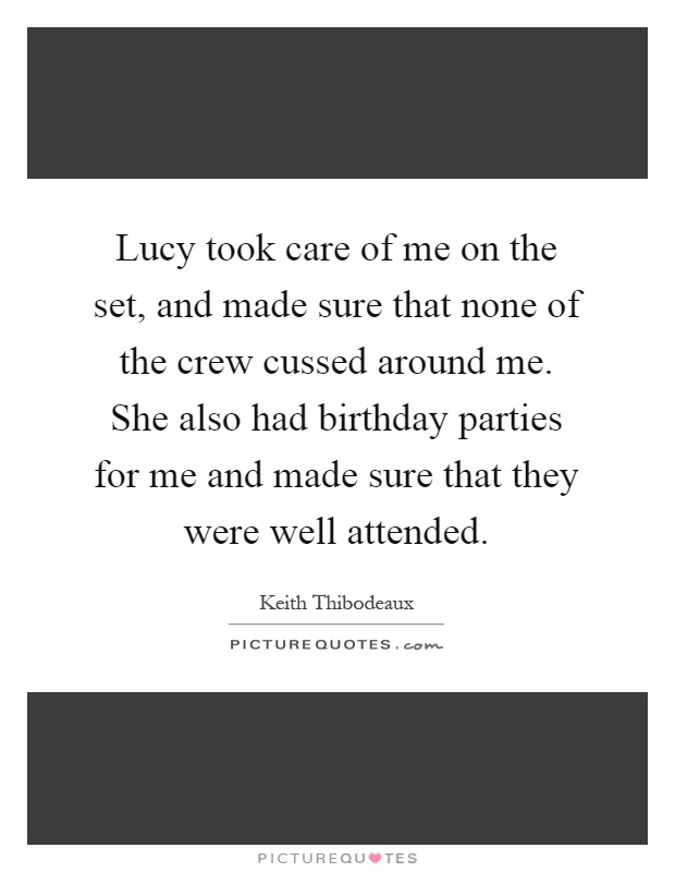 Lucy took care of me on the set, and made sure that none of the crew cussed around me. She also had birthday parties for me and made sure that they were well attended Picture Quote #1