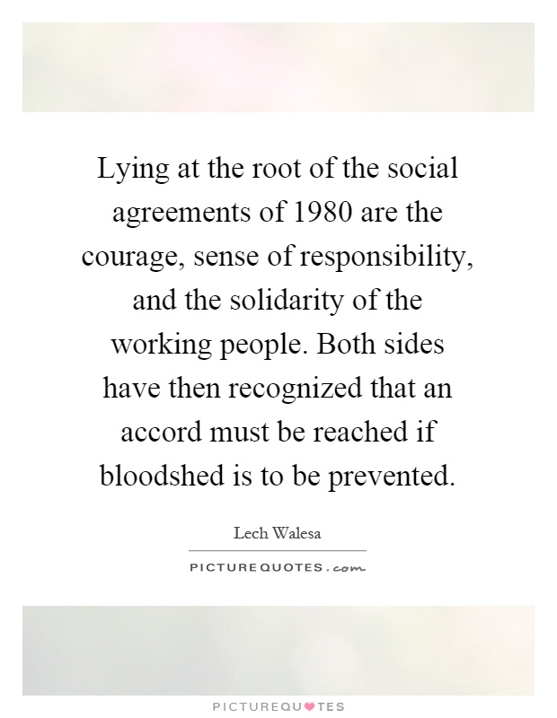 Lying at the root of the social agreements of 1980 are the courage, sense of responsibility, and the solidarity of the working people. Both sides have then recognized that an accord must be reached if bloodshed is to be prevented Picture Quote #1