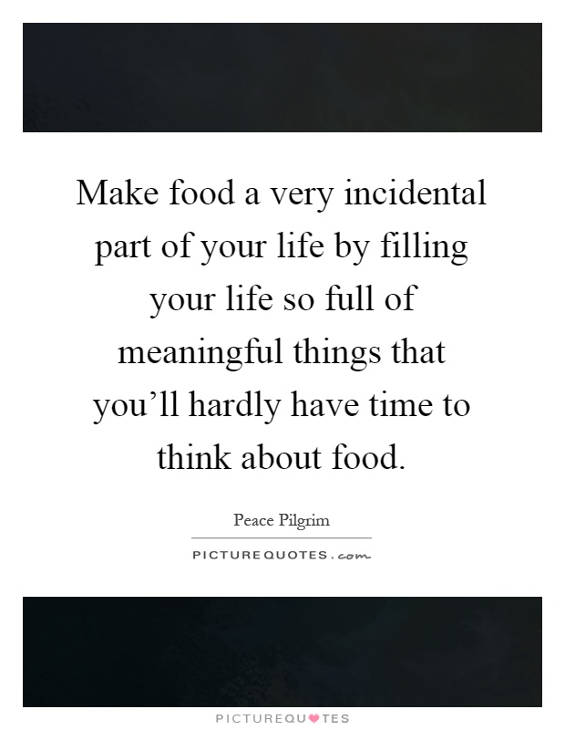 Make food a very incidental part of your life by filling your life so full of meaningful things that you'll hardly have time to think about food Picture Quote #1
