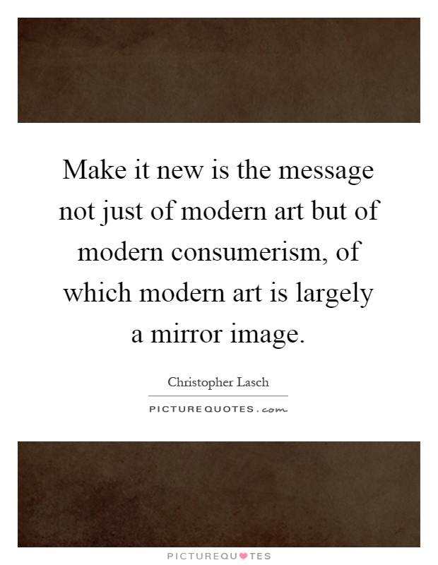 Make it new is the message not just of modern art but of modern consumerism, of which modern art is largely a mirror image Picture Quote #1