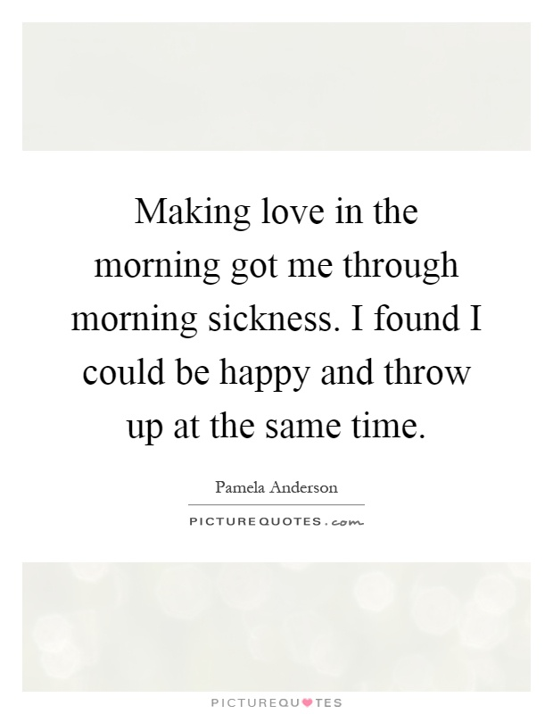 Making love in the morning got me through morning sickness. I found I could be happy and throw up at the same time Picture Quote #1