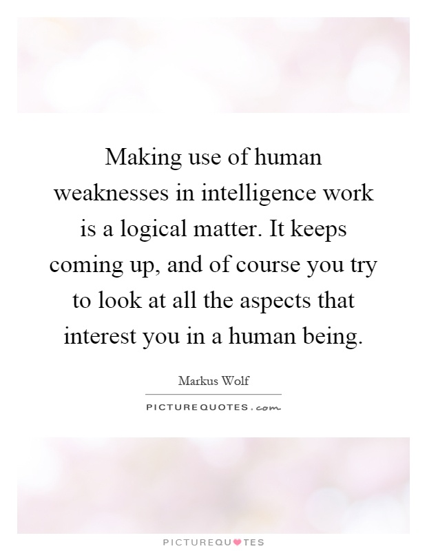 Making use of human weaknesses in intelligence work is a logical matter. It keeps coming up, and of course you try to look at all the aspects that interest you in a human being Picture Quote #1
