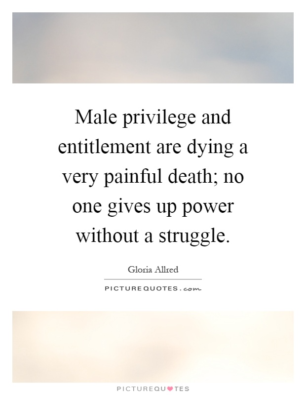 Male privilege and entitlement are dying a very painful death; no one gives up power without a struggle Picture Quote #1