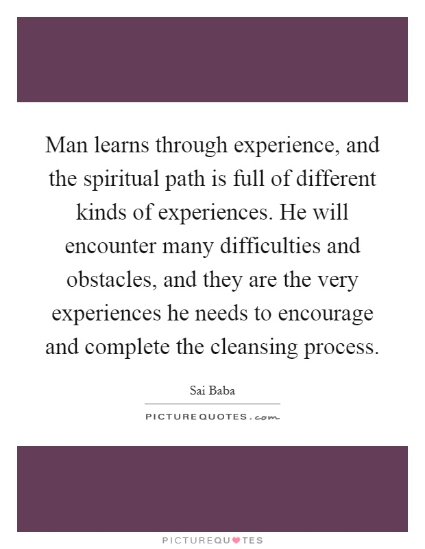 Man learns through experience, and the spiritual path is full of different kinds of experiences. He will encounter many difficulties and obstacles, and they are the very experiences he needs to encourage and complete the cleansing process Picture Quote #1